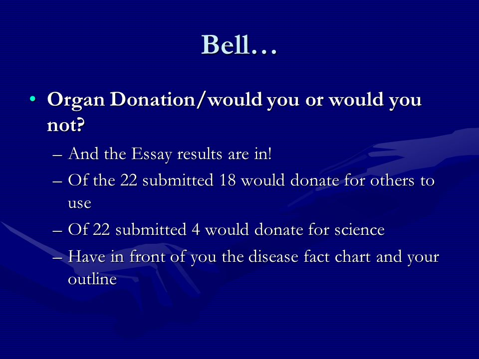 Bell… Organ Donation/would you or would you not?Organ Donation/would you or would you not? –And the Essay results are in! –Of the 22 submitted 18 woul