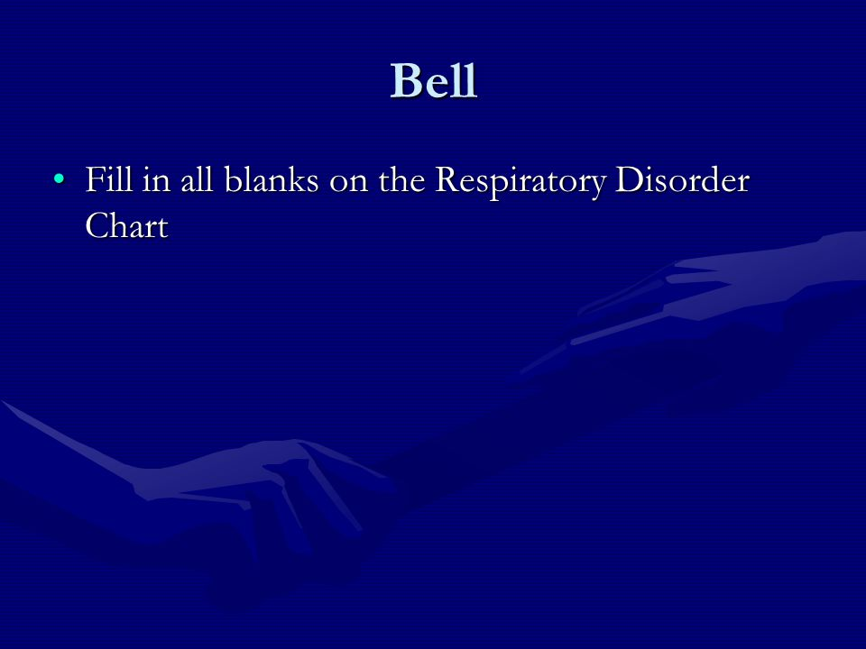 Bell Fill in all blanks on the Respiratory Disorder ChartFill in all blanks on the Respiratory Disorder Chart