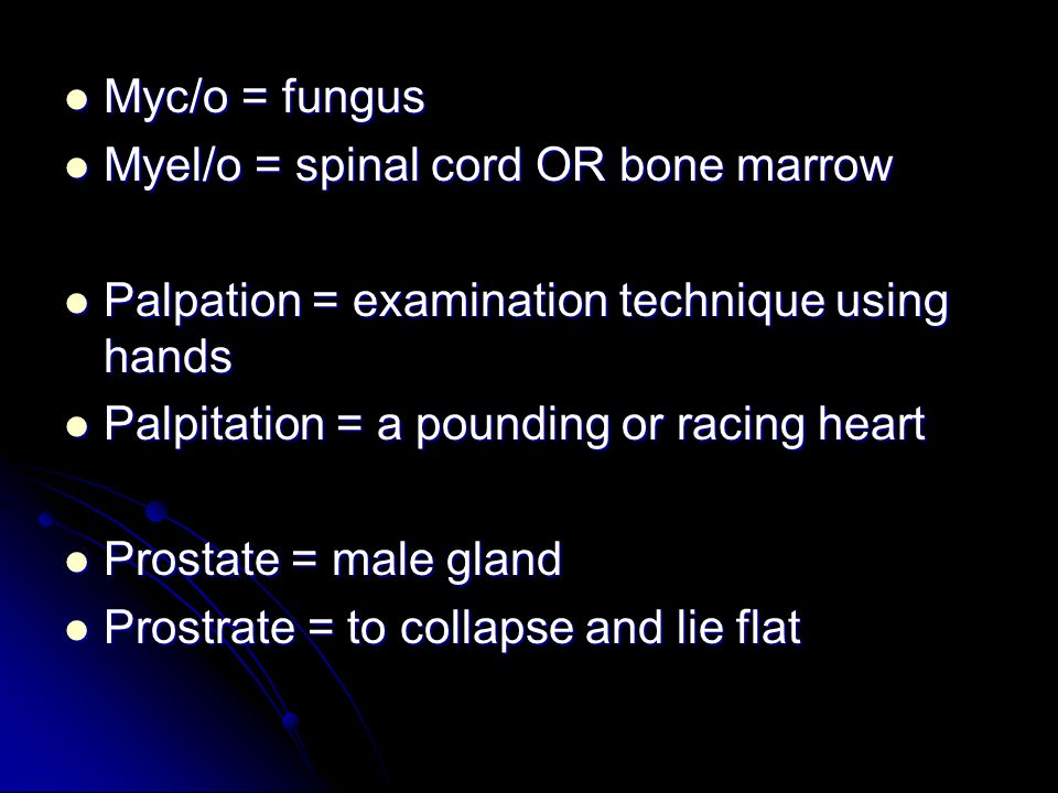 Myc/o = fungus Myc/o = fungus Myel/o = spinal cord OR bone marrow Myel/o = spinal cord OR bone marrow Palpation = examination technique using hands Pa