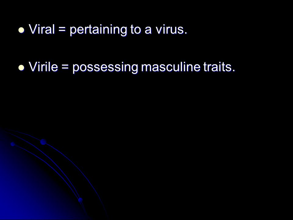 Viral = pertaining to a virus. Viral = pertaining to a virus. Virile = possessing masculine traits. Virile = possessing masculine traits.