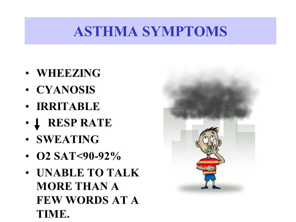 ASTHMA SYMPTOMS WHEEZING CYANOSIS IRRITABLE RESP RATE SWEATING O2 SAT<90-92% UNABLE TO TALK MORE THAN A FEW WORDS AT A TIME.