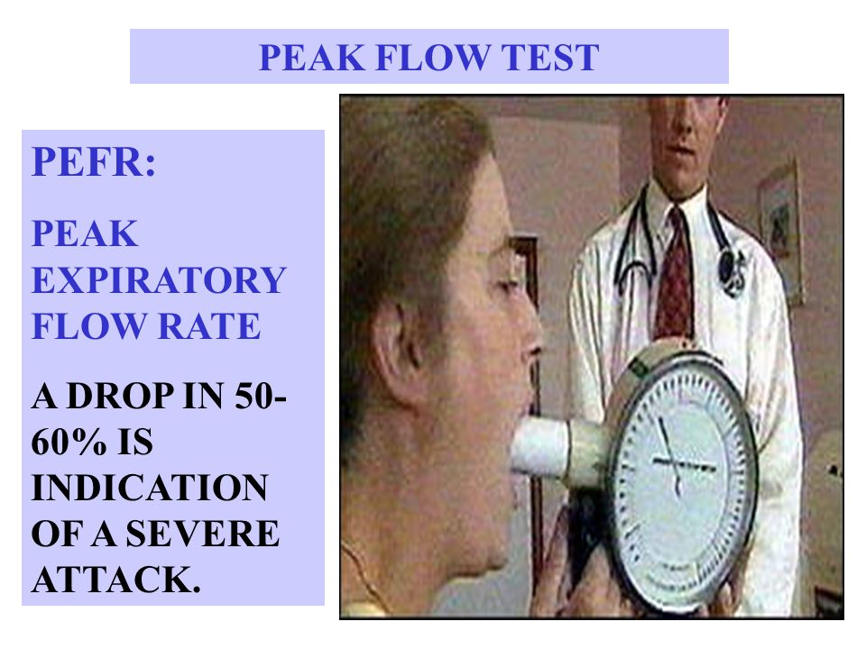 PEAK FLOW TEST PEFR: PEAK EXPIRATORY FLOW RATE A DROP IN 50- 60% IS INDICATION OF A SEVERE ATTACK.