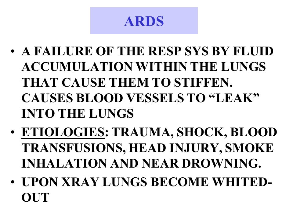 ARDS A FAILURE OF THE RESP SYS BY FLUID ACCUMULATION WITHIN THE LUNGS THAT CAUSE THEM TO STIFFEN.