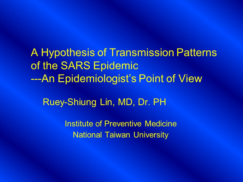 A Hypothesis of Transmission Patterns of the SARS Epidemic ---An Epidemiologist's Point of View Ruey-Shiung Lin, MD, Dr.