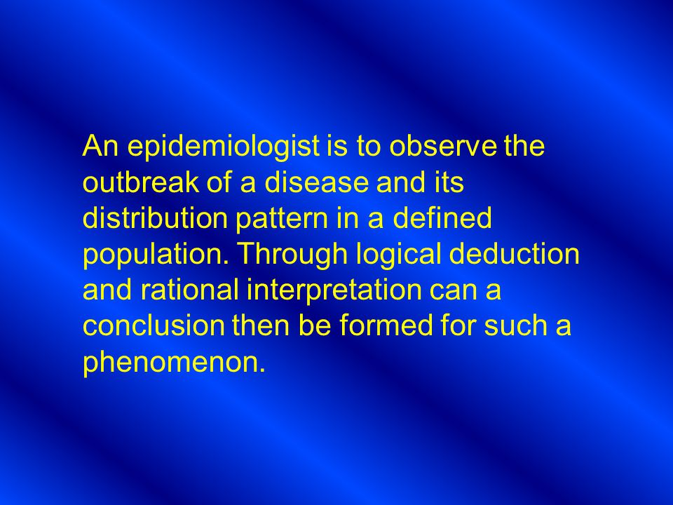 An epidemiologist is to observe the outbreak of a disease and its distribution pattern in a defined population.