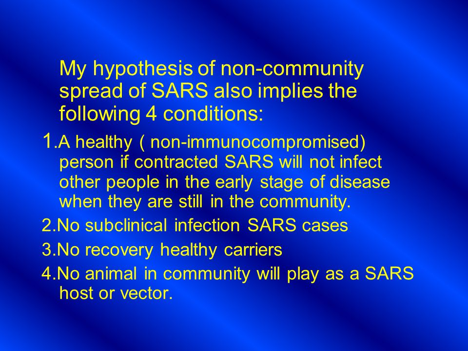 My hypothesis of non-community spread of SARS also implies the following 4 conditions: 1.A healthy ( non-immunocompromised) person if contracted SARS will not infect other people in the early stage of disease when they are still in the community.