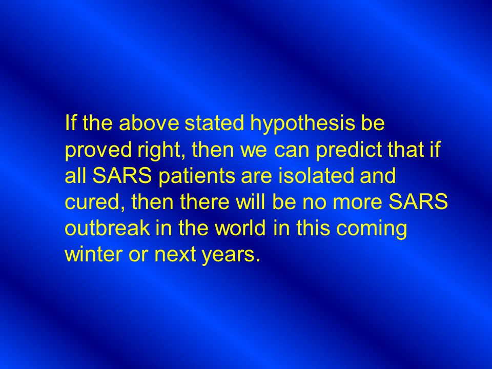 If the above stated hypothesis be proved right, then we can predict that if all SARS patients are isolated and cured, then there will be no more SARS outbreak in the world in this coming winter or next years.