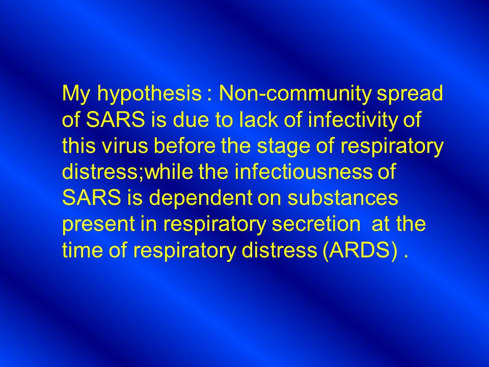 My hypothesis : Non-community spread of SARS is due to lack of infectivity of this virus before the stage of respiratory distress;while the infectiousness of SARS is dependent on substances present in respiratory secretion at the time of respiratory distress (ARDS).