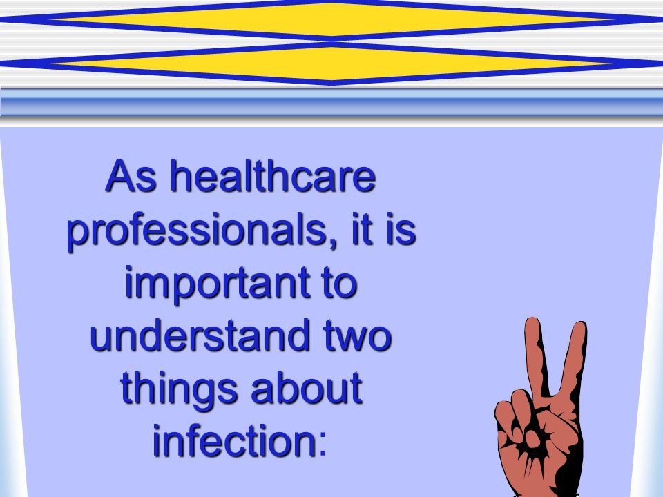 As healthcare professionals, it is important to understand two things about infection As healthcare professionals, it is important to understand two t