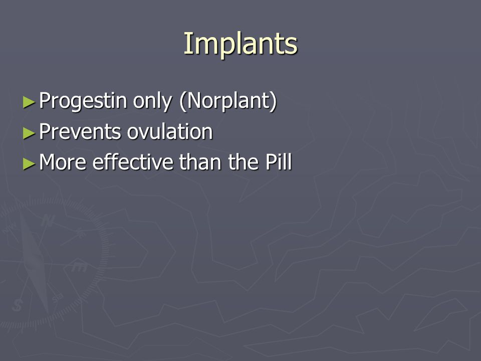 Implants ► Progestin only (Norplant) ► Prevents ovulation ► More effective than the Pill