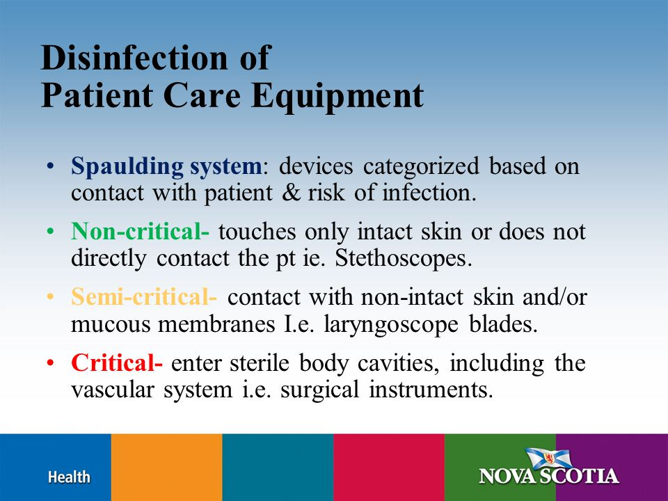 Disinfection of Patient Care Equipment Spaulding system: devices categorized based on contact with patient & risk of infection. Non-critical- touches