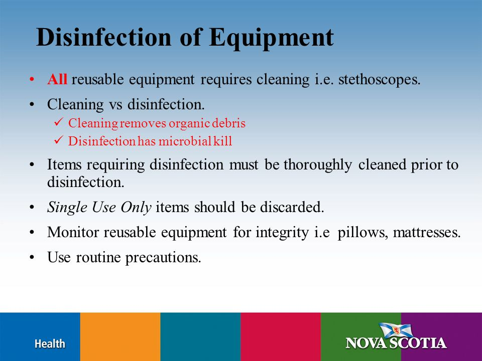 Disinfection of Equipment All reusable equipment requires cleaning i.e. stethoscopes. Cleaning vs disinfection. Cleaning removes organic debris Disinf