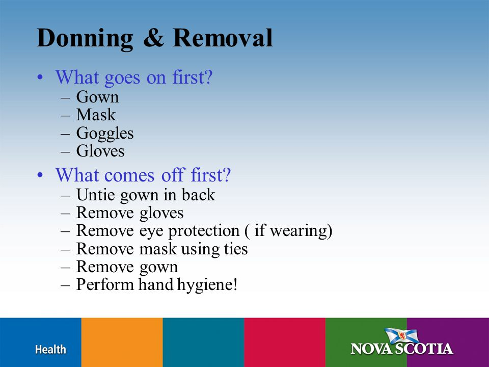 Donning & Removal What goes on first. –Gown –Mask –Goggles –Gloves What comes off first.