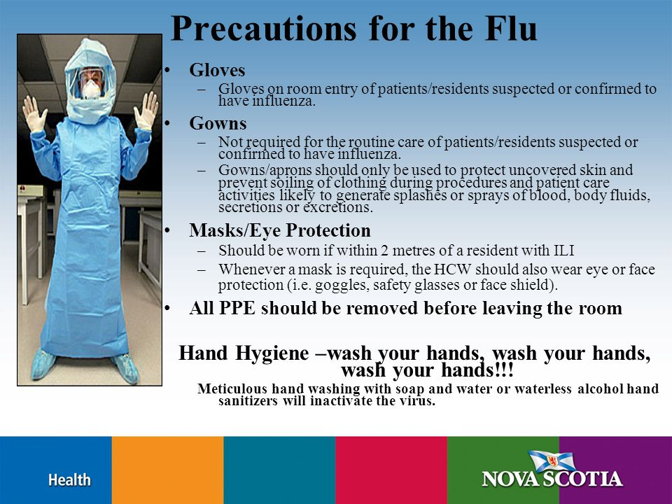 Precautions for the Flu Gloves –Gloves on room entry of patients/residents suspected or confirmed to have influenza.