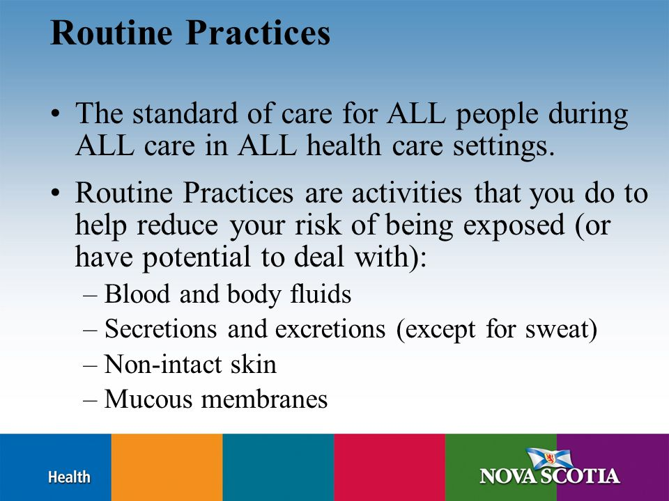 Routine Practices The standard of care for ALL people during ALL care in ALL health care settings.