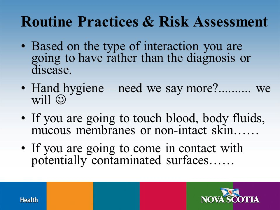 Routine Practices & Risk Assessment Based on the type of interaction you are going to have rather than the diagnosis or disease. Hand hygiene – need w