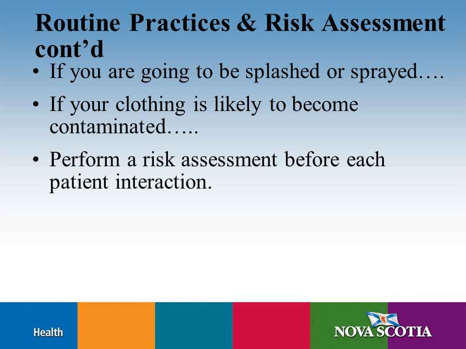 Routine Practices & Risk Assessment cont'd If you are going to be splashed or sprayed…. If your clothing is likely to become contaminated….. Perform a
