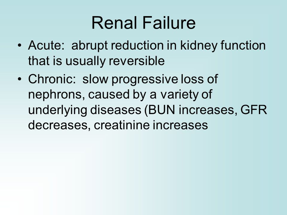 Renal Failure Acute: abrupt reduction in kidney function that is usually reversible Chronic: slow progressive loss of nephrons, caused by a variety of