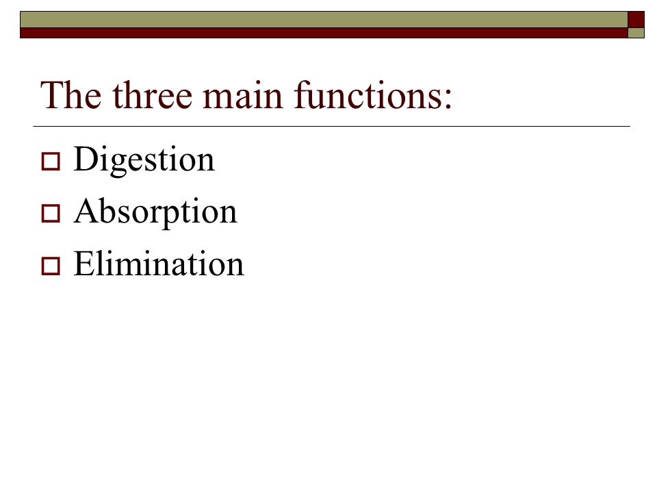 The three main functions:  Digestion  Absorption  Elimination