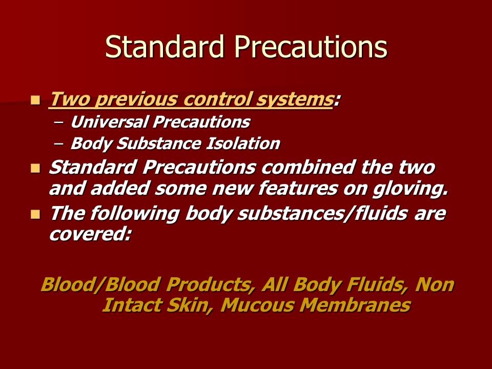 Standard Precautions Two previous control systems: Two previous control systems: Two previous control systems Two previous control systems –Universal Precautions –Body Substance Isolation Standard Precautions combined the two and added some new features on gloving.