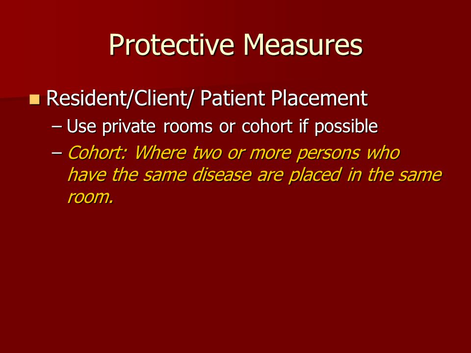 Protective Measures Resident/Client/ Patient Placement Resident/Client/ Patient Placement –Use private rooms or cohort if possible –Cohort: Where two