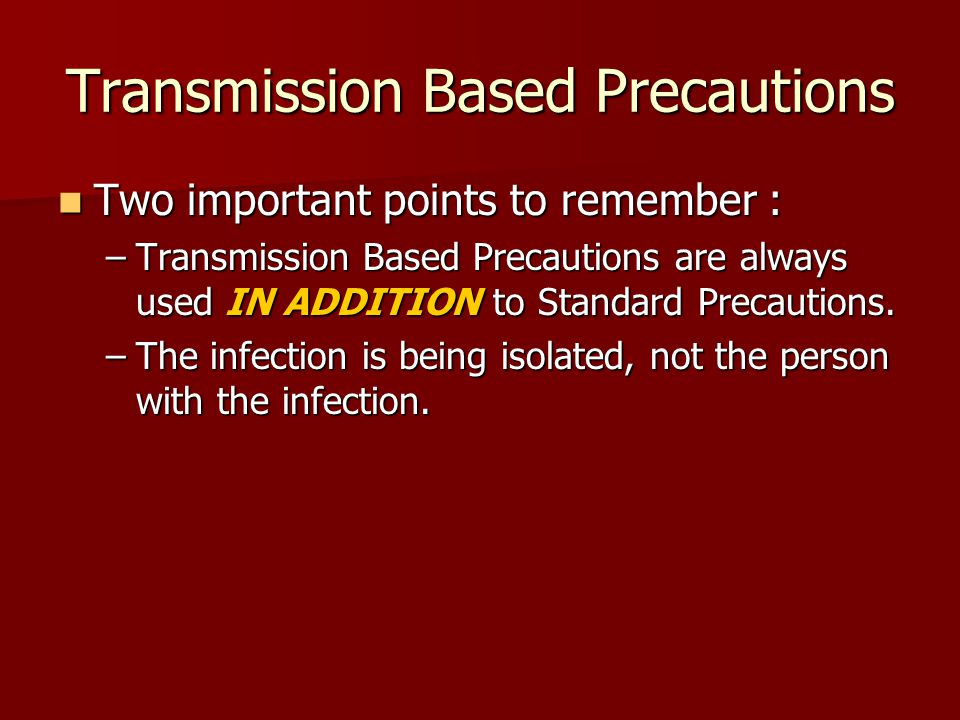 Transmission Based Precautions Two important points to remember : Two important points to remember : –Transmission Based Precautions are always used IN ADDITION to Standard Precautions.