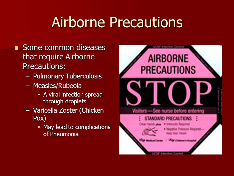 Airborne Precautions Some common diseases that require Airborne Precautions: Some common diseases that require Airborne Precautions: –Pulmonary Tuberculosis –Measles/Rubeola  A viral infection spread through droplets –Varicella Zoster (Chicken Pox)  May lead to complications of Pneumonia
