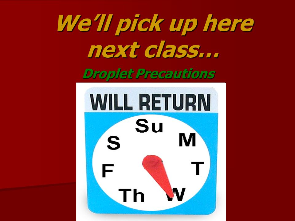 We'll pick up here next class… Droplet Precautions