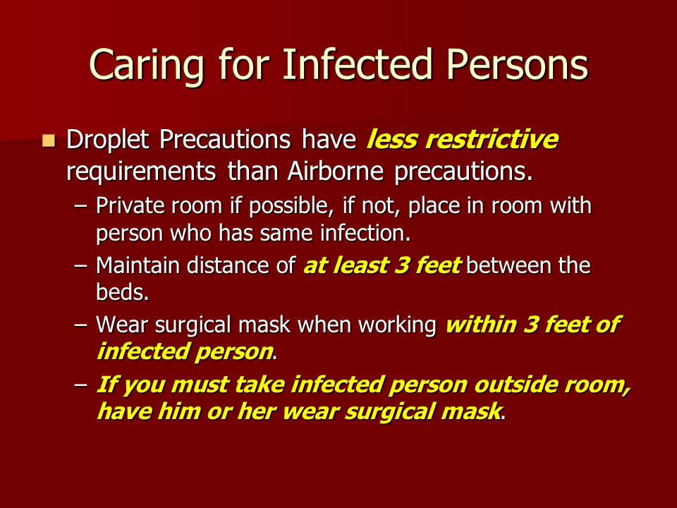 Caring for Infected Persons Droplet Precautions have less restrictive requirements than Airborne precautions.