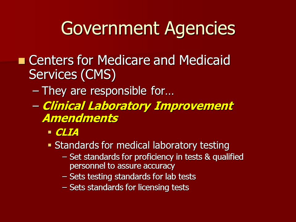Government Agencies Centers for Medicare and Medicaid Services (CMS) Centers for Medicare and Medicaid Services (CMS) –They are responsible for… –Clinical Laboratory Improvement Amendments  CLIA  Standards for medical laboratory testing –Set standards for proficiency in tests & qualified personnel to assure accuracy –Sets testing standards for lab tests –Sets standards for licensing tests