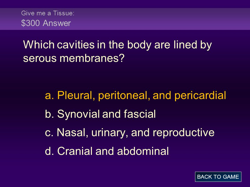 Give me a Tissue: $300 Answer Which cavities in the body are lined by serous membranes.