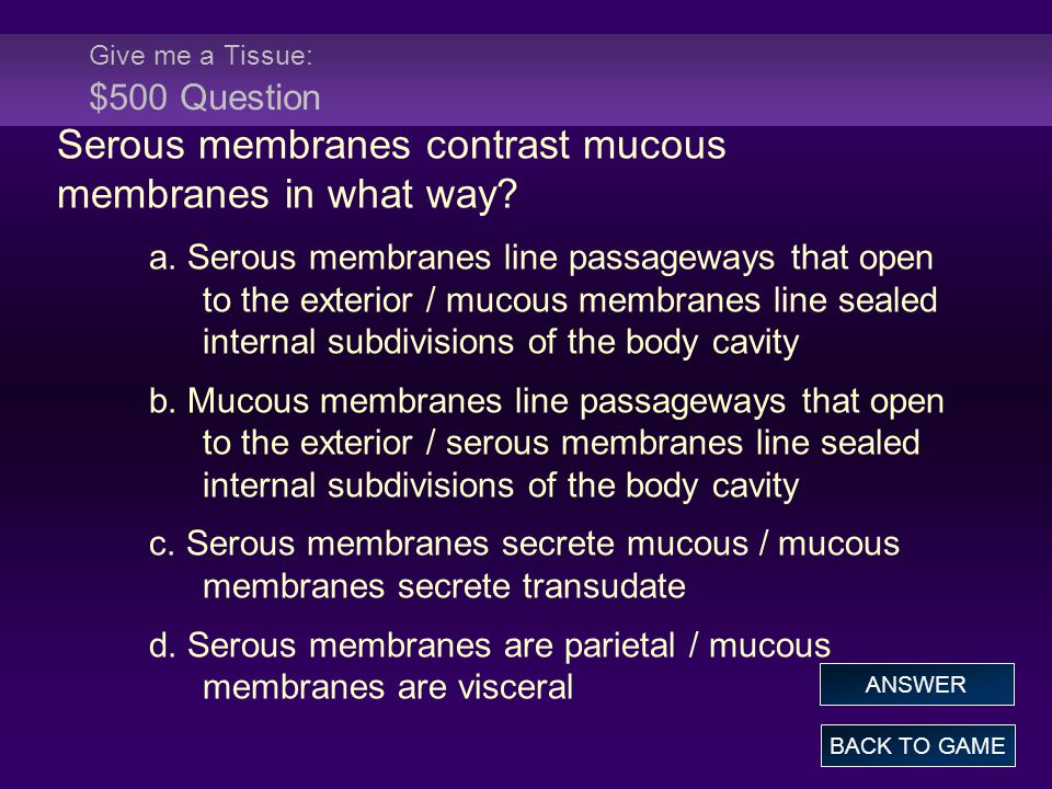 Give me a Tissue: $500 Question Serous membranes contrast mucous membranes in what way.