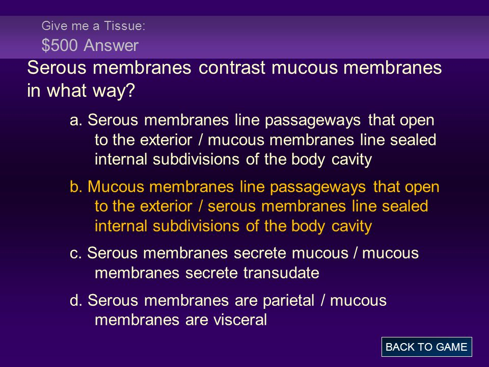 Give me a Tissue: $500 Answer Serous membranes contrast mucous membranes in what way.