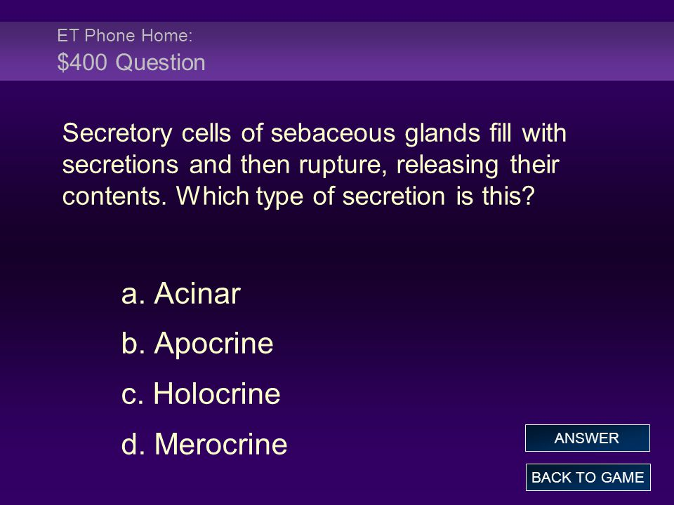 ET Phone Home: $400 Question Secretory cells of sebaceous glands fill with secretions and then rupture, releasing their contents.