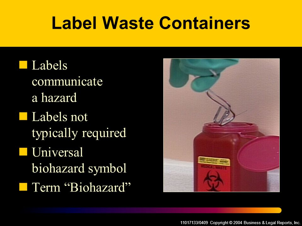 11017133/0409 Copyright © 2004 Business & Legal Reports, Inc. Label Waste Containers Labels communicate a hazard Labels not typically required Univers