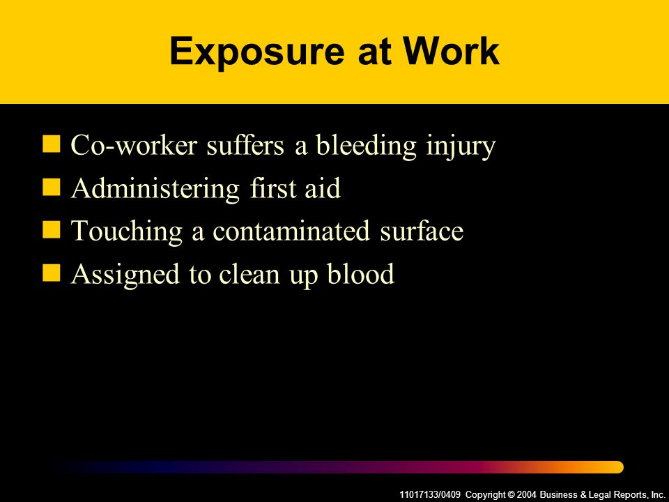 11017133/0409 Copyright © 2004 Business & Legal Reports, Inc. Exposure at Work Co-worker suffers a bleeding injury Administering first aid Touching a