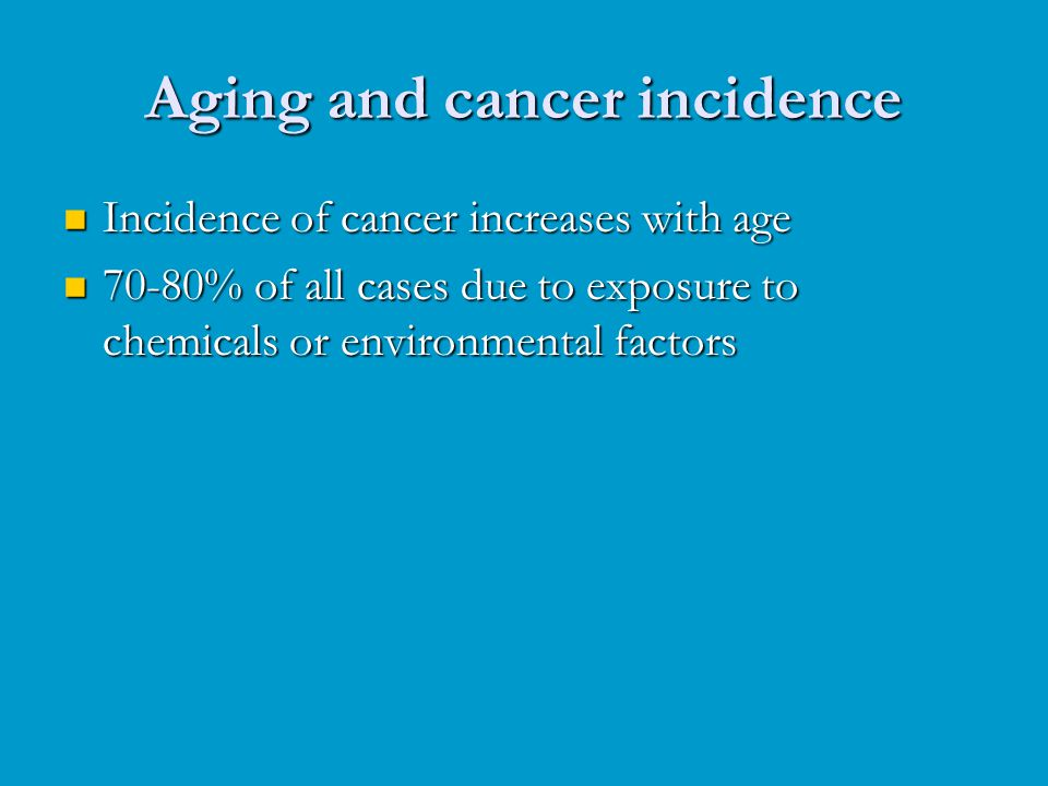Aging and cancer incidence Incidence of cancer increases with age Incidence of cancer increases with age 70-80% of all cases due to exposure to chemic