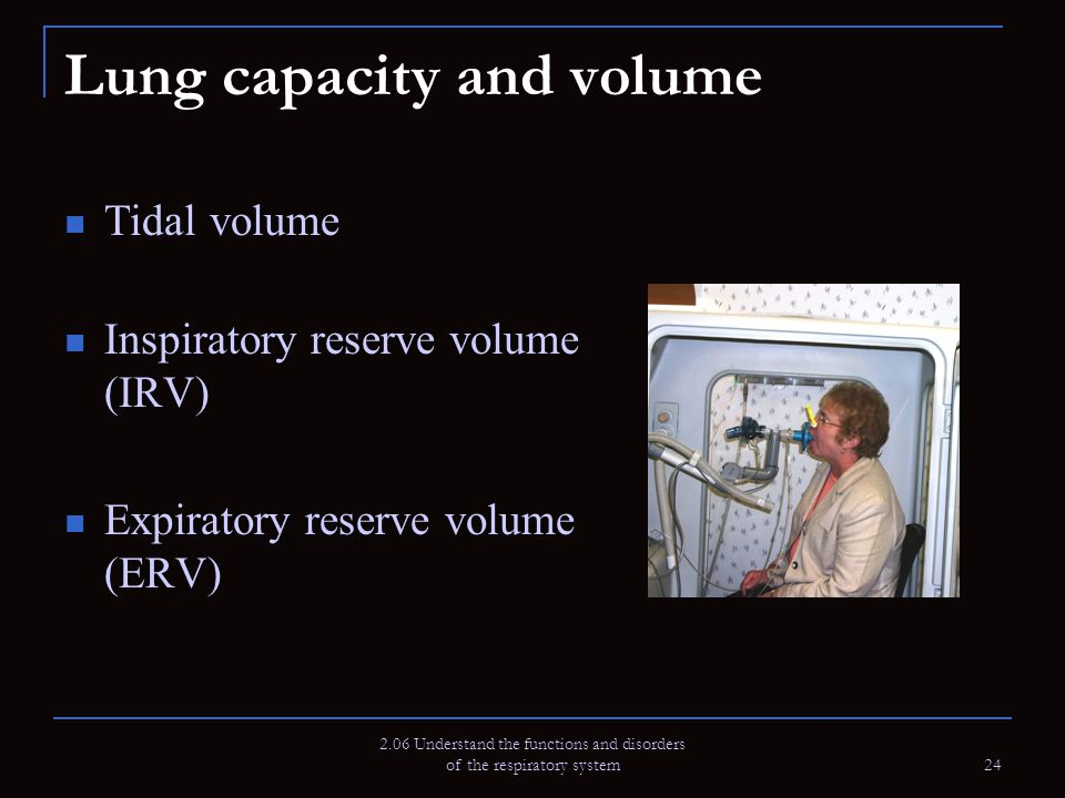 2.06 Understand the functions and disorders of the respiratory system 24 Lung capacity and volume Tidal volume Inspiratory reserve volume (IRV) Expira