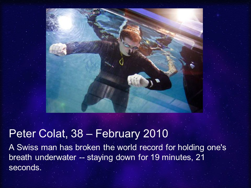 Peter Colat, 38 – February 2010 A Swiss man has broken the world record for holding one s breath underwater -- staying down for 19 minutes, 21 seconds.