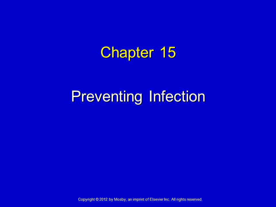 Chapter 15 Preventing Infection Copyright © 2012 by Mosby, an imprint of Elsevier Inc. All rights reserved.