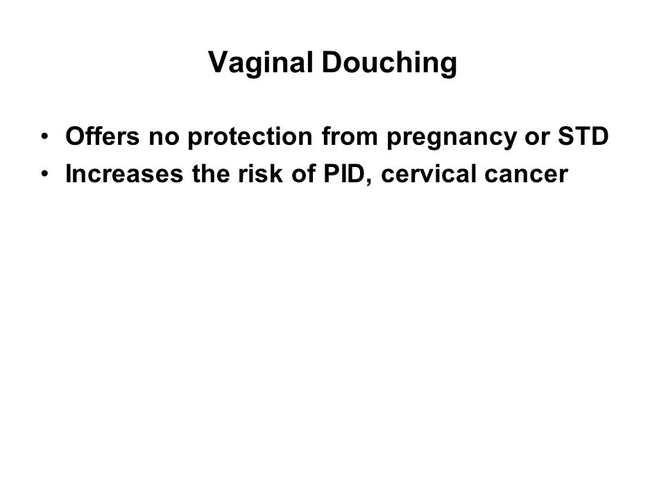 Vaginal Douching Offers no protection from pregnancy or STD Increases the risk of PID, cervical cancer