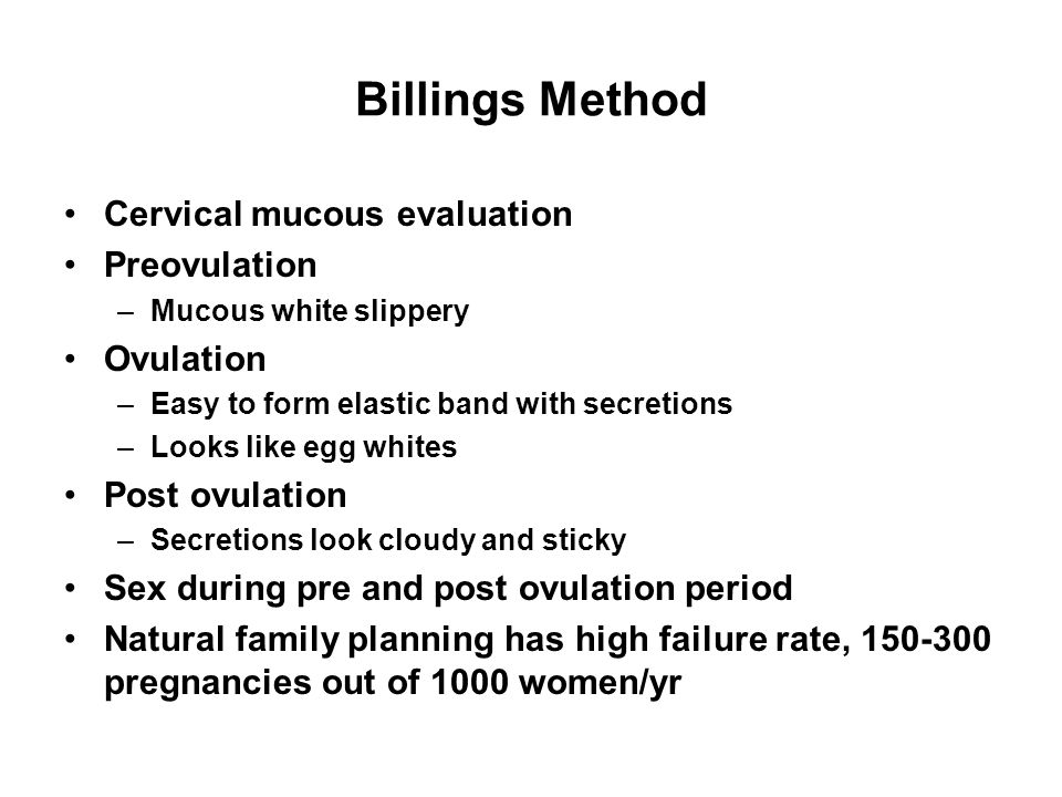Billings Method Cervical mucous evaluation Preovulation –Mucous white slippery Ovulation –Easy to form elastic band with secretions –Looks like egg wh