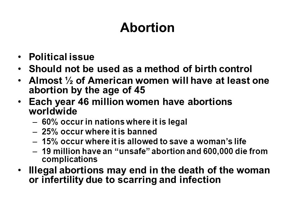 Abortion Political issue Should not be used as a method of birth control Almost ½ of American women will have at least one abortion by the age of 45 E