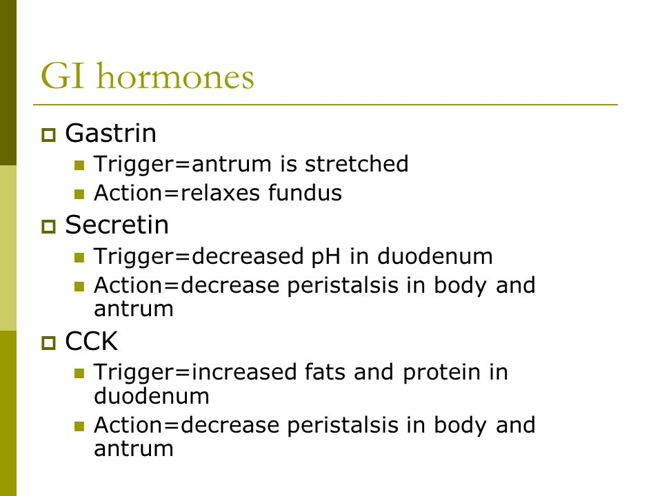 GI hormones  Gastrin Trigger=antrum is stretched Action=relaxes fundus  Secretin Trigger=decreased pH in duodenum Action=decrease peristalsis in body and antrum  CCK Trigger=increased fats and protein in duodenum Action=decrease peristalsis in body and antrum