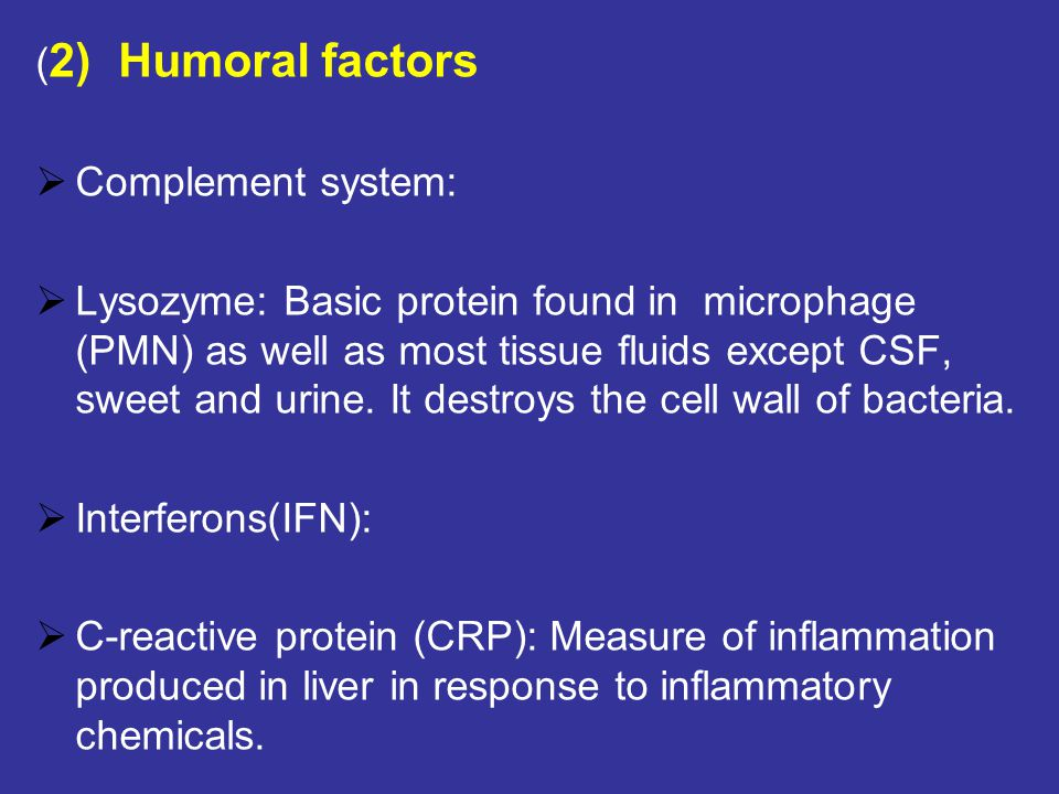 ( 2) Humoral factors  Complement system:  Lysozyme: Basic protein found in microphage (PMN) as well as most tissue fluids except CSF, sweet and urine.