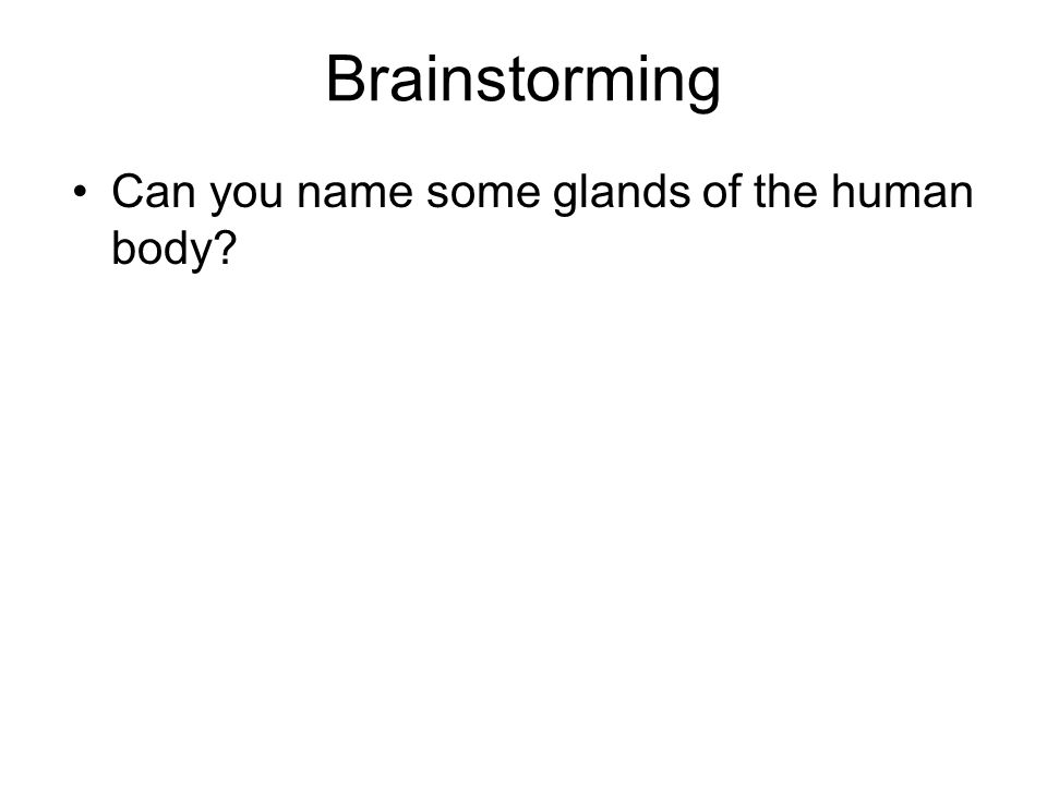Brainstorming Can you name some glands of the human body?