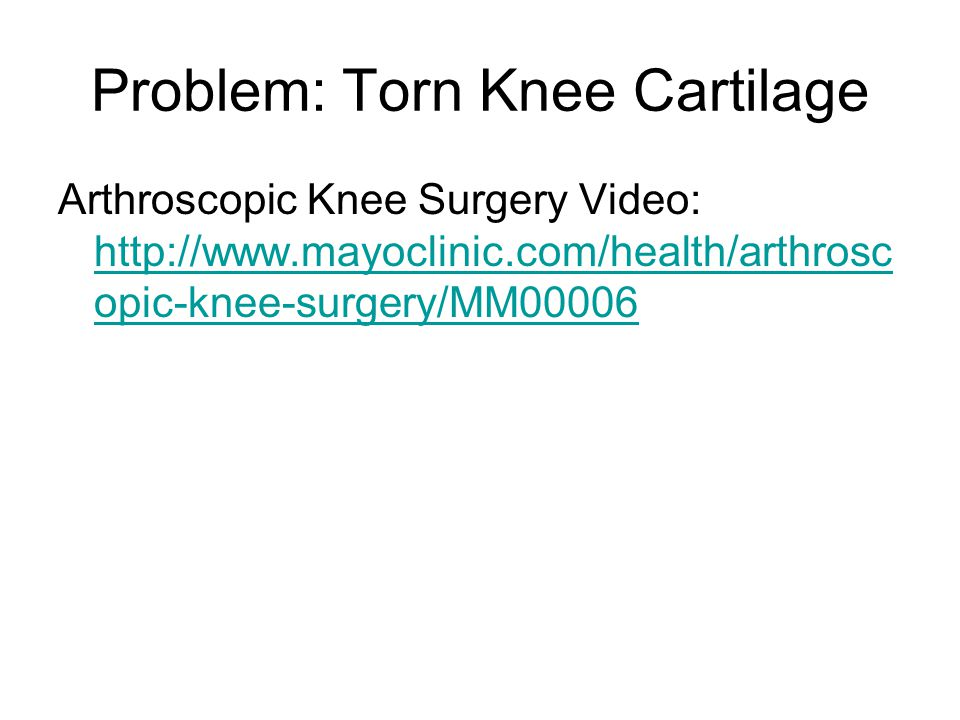 Problem: Torn Knee Cartilage Arthroscopic Knee Surgery Video: http://www.mayoclinic.com/health/arthrosc opic-knee-surgery/MM00006 http://www.mayoclinic.com/health/arthrosc opic-knee-surgery/MM00006