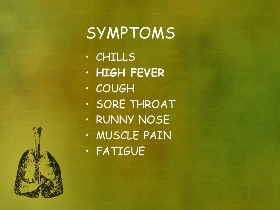 SYMPTOMS CHILLS HIGH FEVER COUGH SORE THROAT RUNNY NOSE MUSCLE PAIN FATIGUE
