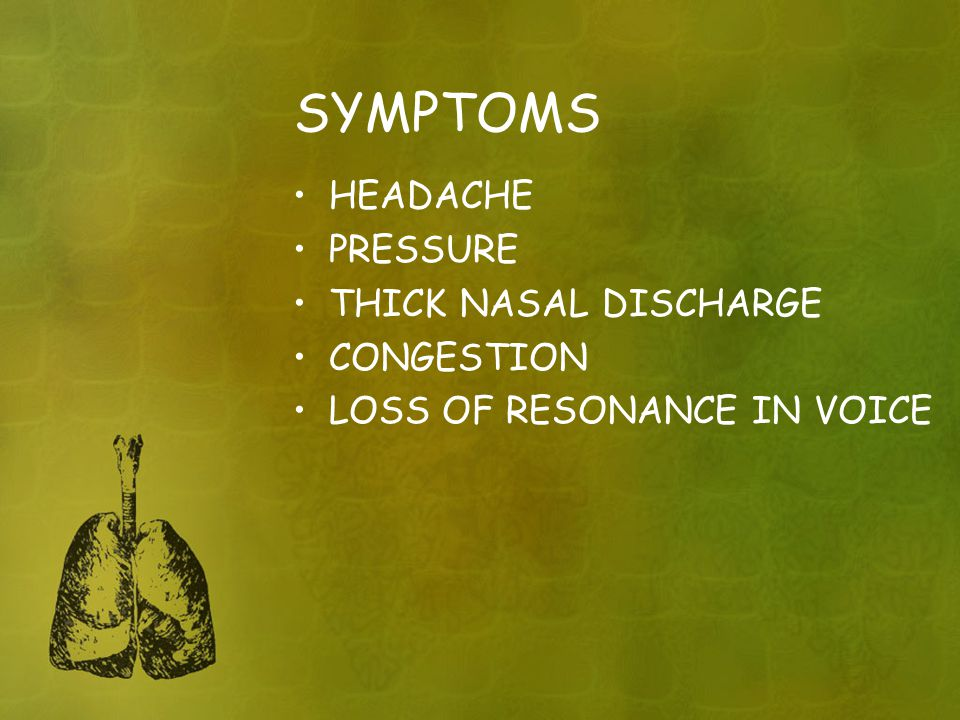 SYMPTOMS HEADACHE PRESSURE THICK NASAL DISCHARGE CONGESTION LOSS OF RESONANCE IN VOICE