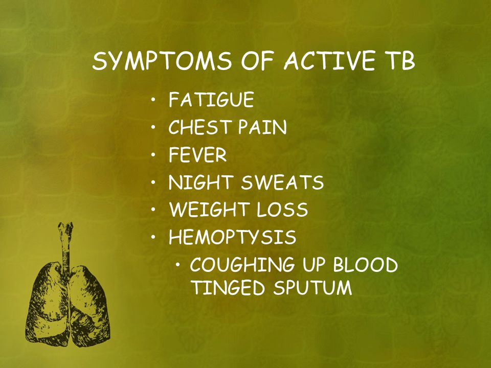 SYMPTOMS OF ACTIVE TB FATIGUE CHEST PAIN FEVER NIGHT SWEATS WEIGHT LOSS HEMOPTYSIS COUGHING UP BLOOD TINGED SPUTUM